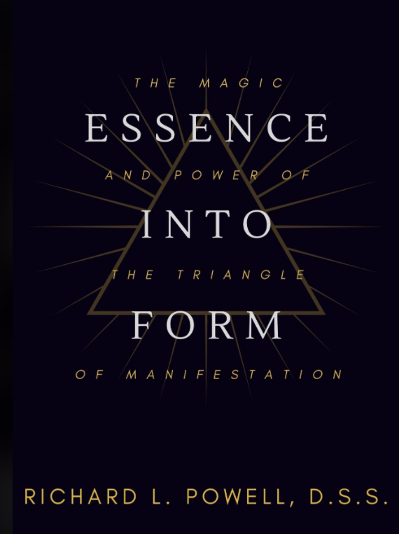 ESSENCE INTO FORM: The Magic and Power of The Triangle of Manifestation - By Richard L. Powell, D.S.S.